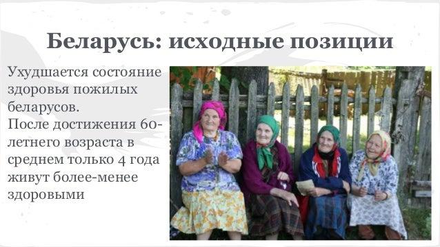 Беларусь: исходные позиции Ухудшается состояние здоровья пожилых беларусов. После достижения 60- летнего возраста в средне...