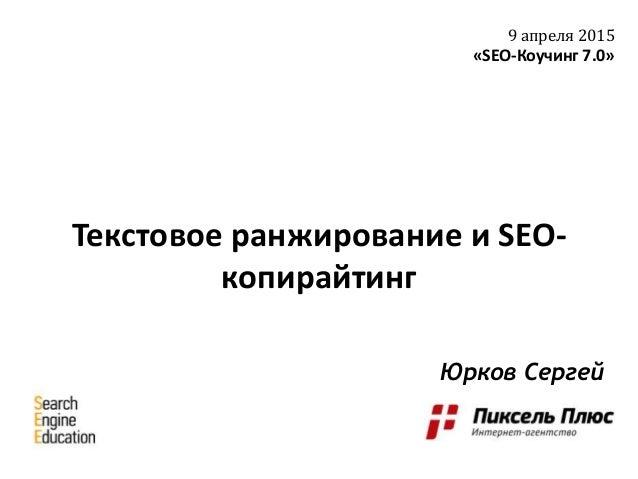 Текстовое ранжирование и SEO- копирайтинг 9 апреля 2015 «SEO-Коучинг 7.0» Юрков Сергей