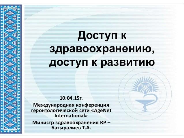 Доступ к здравоохранению, доступ к развитию 10.04.15г. Международная конференция геронтологической сети «AgeNet Internatio...