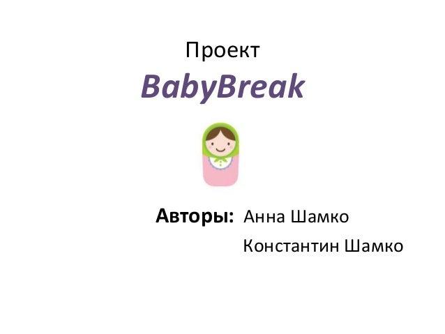 Проект BabyBreak Авторы: Анна Шамко Константин Шамко