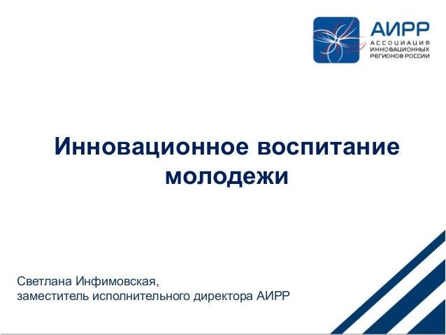Инновационное воспитание молодежи Светлана Инфимовская, заместитель исполнительного директора АИРР