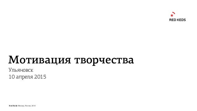 Red Keds Москва, Россия, 2015 Мотивация творчества Ульяновск 10 апреля 2015