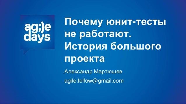 Почему юнит-тесты не работают. История большого проекта Александр Мартюшев agile.fellow@gmail.com