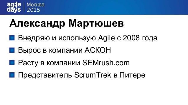 Александр Мартюшев Внедряю и использую Agile с 2008 года Вырос в компании АСКОН Расту в компании SEMrush.com Представитель...
