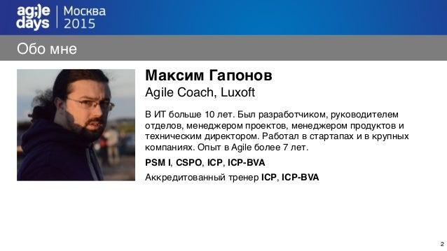 2 Обо мне Максим Гапонов Agile Coach, Luxoft В ИТ больше 10 лет. Был разработчиком, руководителем отделов, менеджером прое...