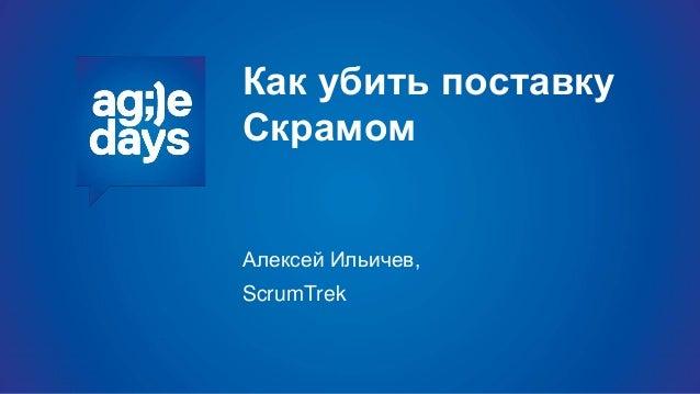Как убить поставку Скрамом Алексей Ильичев, ScrumTrek
