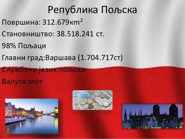 Република Пољска Површина: 312.679кm2 Становништво: 38.518.241 ст. 98% Пољаци Главни град:Варшава (1.704.717ст) Службени ј...