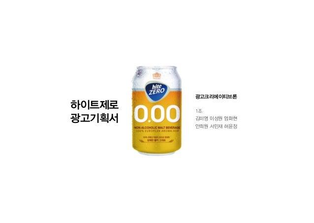 하이트제로 광고기획서 광고크리에이티브론 1조 김미영 이성원 엄화현 안희원 서민재 허윤정
