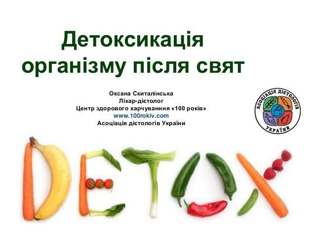 Детоксикація організму після свят Оксана Скиталінська Лікар-дієтолог Центр здорового харчуванння «100 років» www.100rokiv....