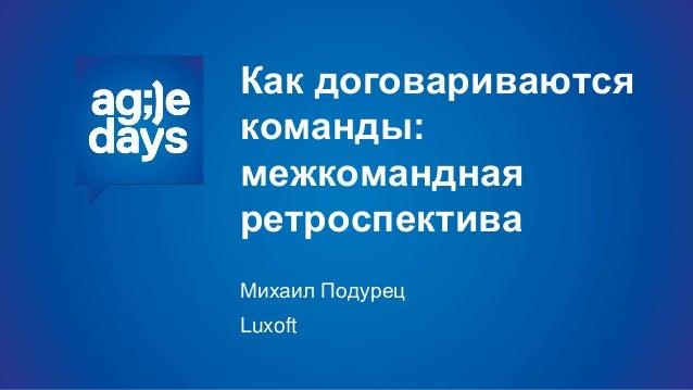 Как договариваются команды: межкомандная ретроспектива Михаил Подурец Luxoft