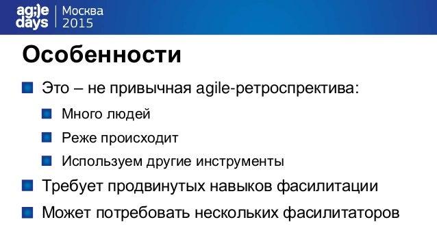 Особенности Это – не привычная agile-ретроспректива: Много людей Реже происходит Используем другие инструменты Требует про...