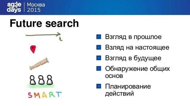 Future search Взгляд в прошлое Взляд на настоящее Взгляд в будущее Обнаружение общих основ Планирование действий