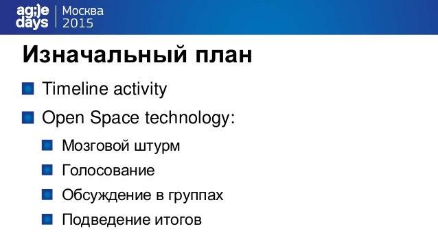 Изначальный план Timeline activity Open Space technology: Мозговой штурм Голосование Обсуждение в группах Подведение итогов