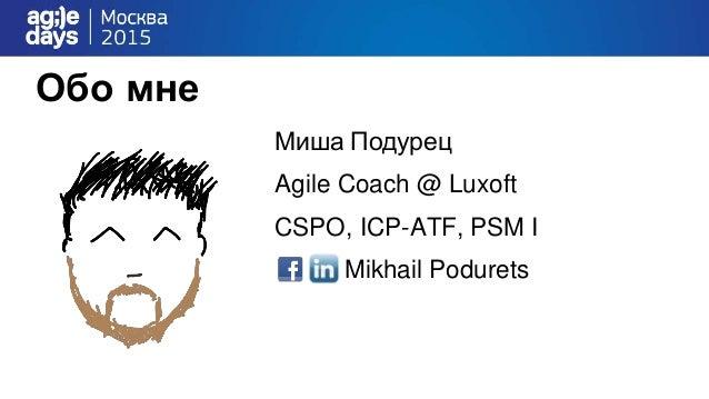 Обо мне Миша Подурец Agile Coach @ Luxoft CSPO, ICP-ATF, PSM I Mikhail Podurets