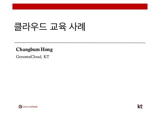 클라우드 교육 사례 Changbum Hong GenomeCloud, KT