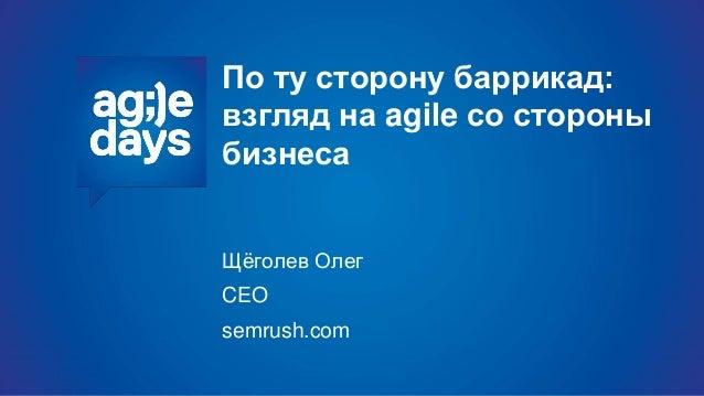 По ту сторону баррикад: взгляд на agile со стороны бизнеса Щёголев Олег CEO semrush.com
