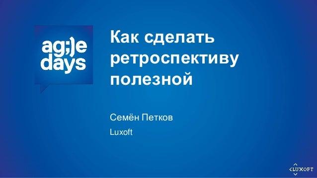 Как сделать ретроспективу полезной Семён Петков Luxoft