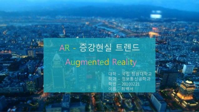V A N X Y PPT 9-8007 AR - 증강현실 트렌드 Augmented Reality 대학 – 국립 창원대학교 학과 – 정보통신공학과 학번 – 20103221 이름 - 최백서