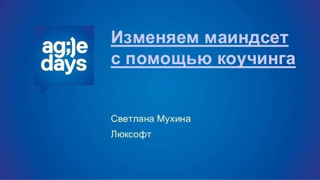 Изменяем маиндсет с помощью коучинга Светлана Мухина Люксофт