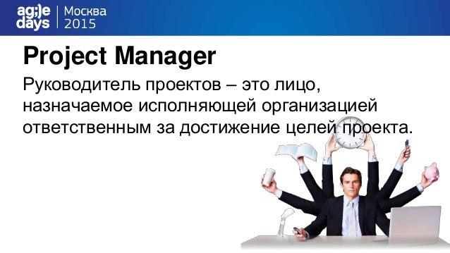Project Manager Руководитель проектов – это лицо, назначаемое исполняющей организацией ответственным за достижение целей п...