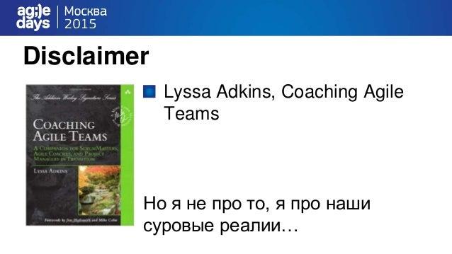 Disclaimer Lyssa Adkins, Coaching Agile Teams Но я не про то, я про наши суровые реалии…