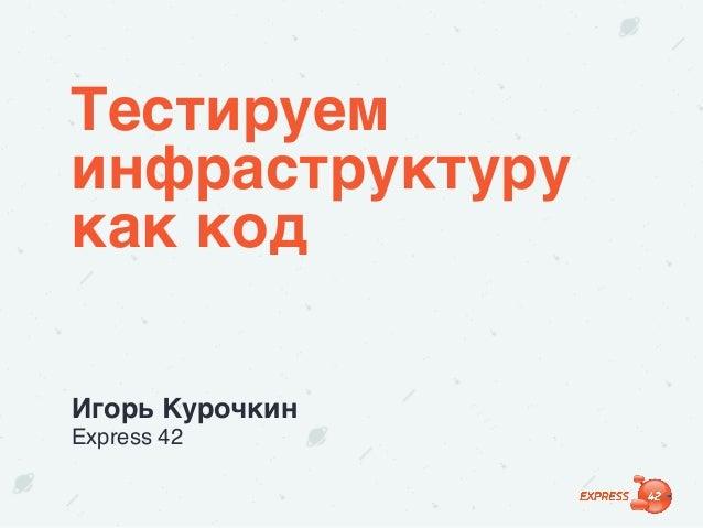 Тестируем инфраструктуру как код Игорь Курочкин Express 42