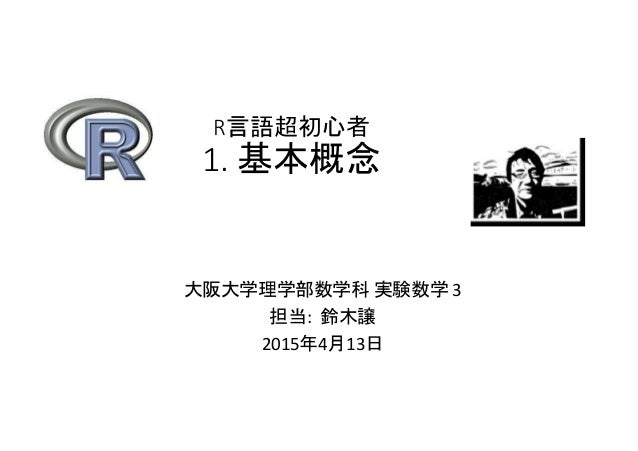 R言語超初心者 1. 基本概念 大阪大学理学部数学科 実験数学 3 担当: 鈴木譲 2015年4月13日