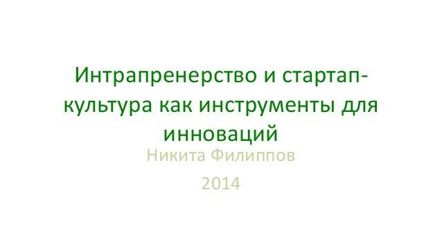 Интрапренерство и стартап- культура как инструменты для инноваций Никита Филиппов 2014