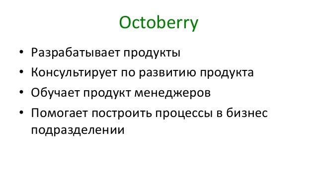 Octoberry • Разрабатывает продукты • Консультирует по развитию продукта • Обучает продукт менеджеров • Помогает построить ...