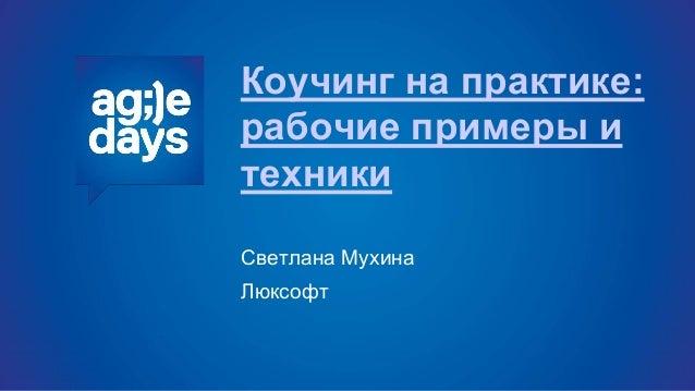Коучинг на практике: рабочие примеры и техники Светлана Мухина Люксофт