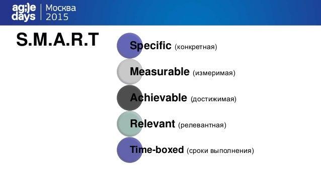 S.M.A.R.T Specific (конкретная) Measurable (измеримая) Achievable (достижимая) Relevant (релевантная) Time-boxed (сроки вы...