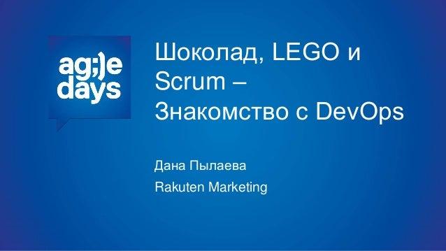 Шоколад, LEGO и Scrum – Знакомство с DevOps Дана Пылаева Rakuten Marketing