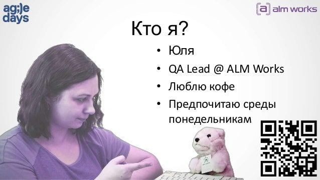Кто я? • Юля • QA Lead @ ALM Works • Люблю кофе • Предпочитаю среды понедельникам