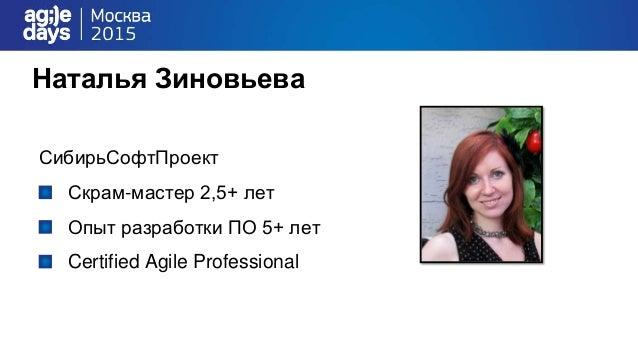 Наталья Зиновьева СибирьСофтПроект Скрам-мастер 2,5+ лет Опыт разработки ПО 5+ лет Certified Agile Professional