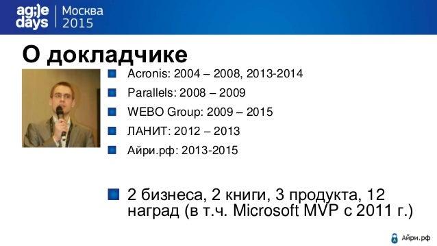 О докладчике Acronis: 2004 – 2008, 2013-2014 Parallels: 2008 – 2009 WEBO Group: 2009 – 2015 ЛАНИТ: 2012 – 2013 Айри.рф: 20...