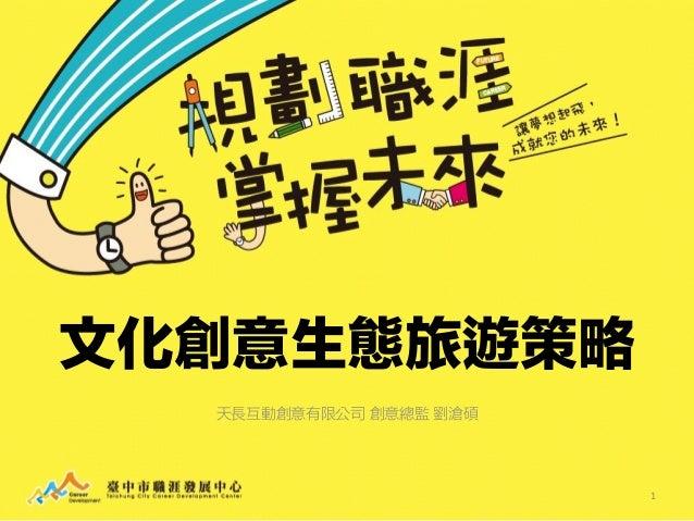 文化創意生態旅遊策略 天長互動創意有限公司 創意總監 劉滄碩 1