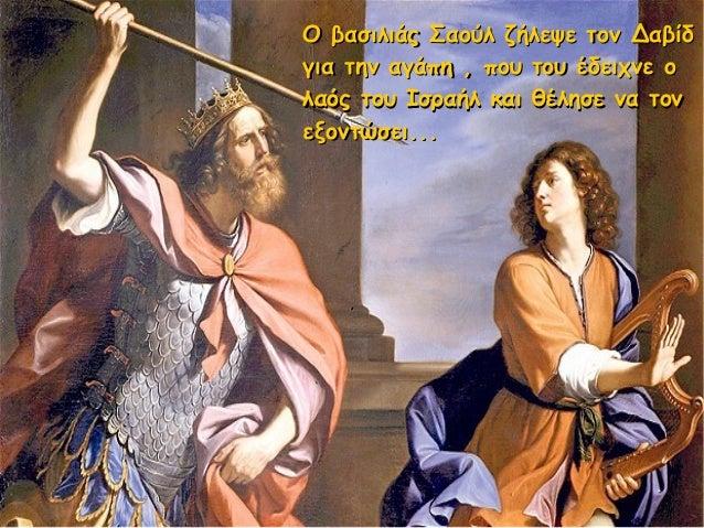 Ο βασιλιάς Σαούλ ζήλεψε τον ΔαβίδΟ βασιλιάς Σαούλ ζήλεψε τον Δαβίδ για την αγάπη , που του έδειχνε ογια την αγάπη , που το...