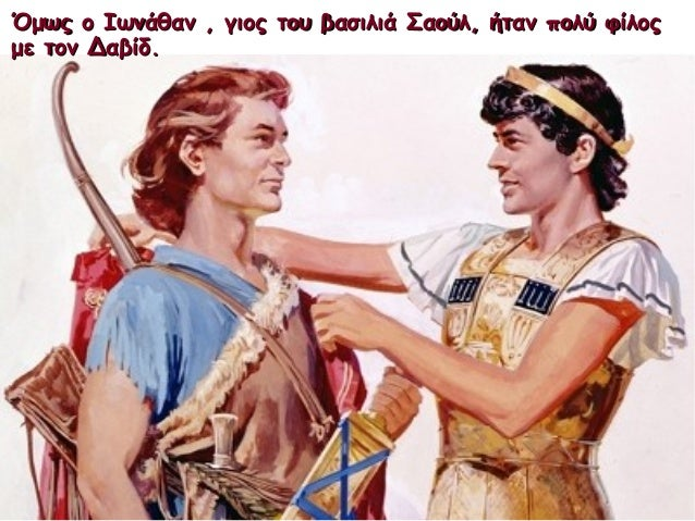 Όμως ο Ιωνάθαν , γιος του βασιλιά Σαούλ, ήταν πολύ φίλοςΌμως ο Ιωνάθαν , γιος του βασιλιά Σαούλ, ήταν πολύ φίλος με τον Δα...