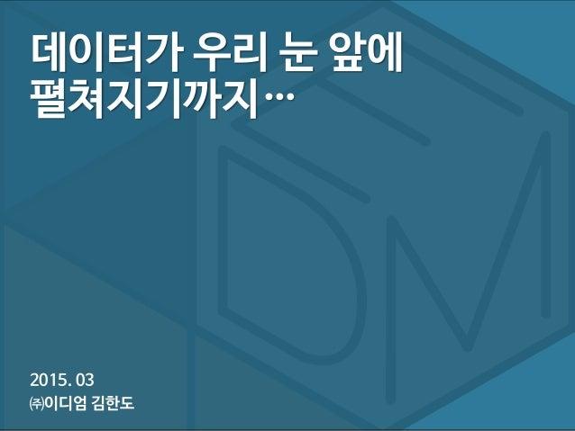 2015. 03 ㈜이디엄 김한도 데이터가 우리 눈 앞에 펼쳐지기까지…