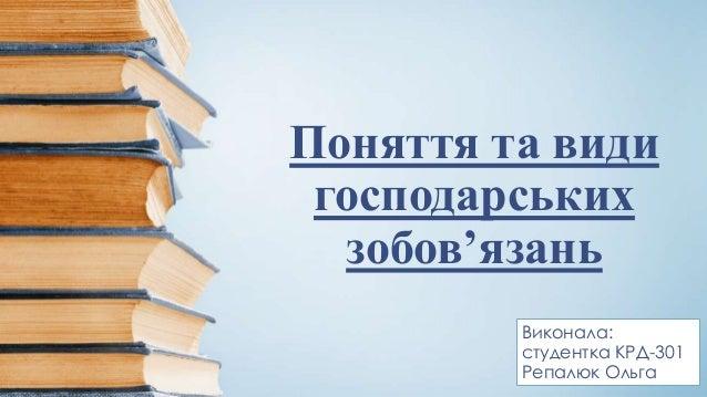 Поняття та види господарських зобов'язань Виконала: студентка КРД-301 Репалюк Ольга