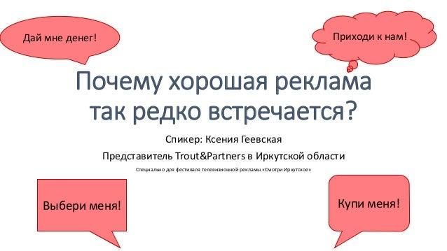 Почему хорошая реклама так редко встречается? Спикер: Ксения Геевская Представитель Trout&Partners в Иркутской области Спе...