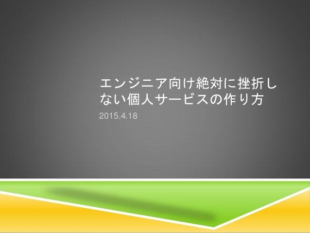 エンジニア向け絶対に挫折し ない個人サービスの作り方 2015.4.18