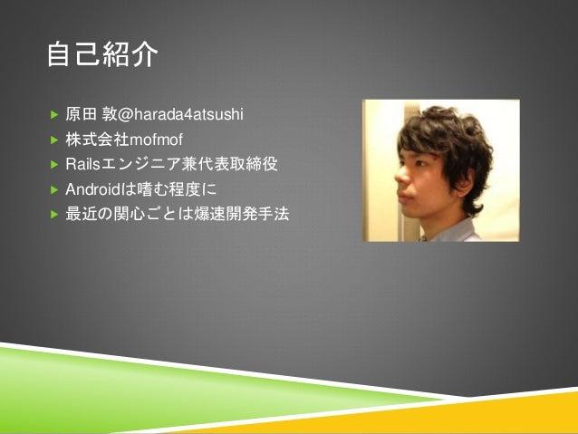 自己紹介  原田 敦@harada4atsushi  株式会社mofmof  Railsエンジニア兼代表取締役  Androidは嗜む程度に  最近の関心ごとは爆速開発手法