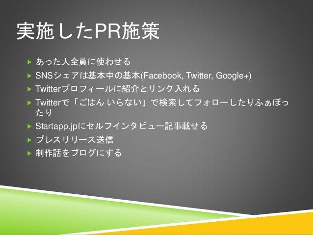 実施したPR施策  あった人全員に使わせる  SNSシェアは基本中の基本(Facebook, Twitter, Google+)  Twitterプロフィールに紹介とリンク入れる  Twitterで「ごはん いらない」で検索してフォロー...