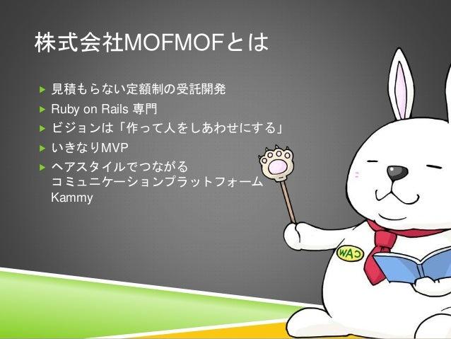 株式会社MOFMOFとは  見積もらない定額制の受託開発  Ruby on Rails 専門  ビジョンは「作って人をしあわせにする」  いきなりMVP  ヘアスタイルでつながる コミュニケーションプラットフォーム Kammy