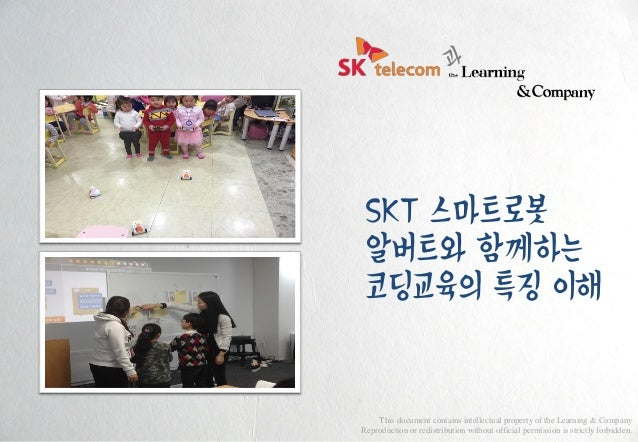 SKT 스마트로봇 알버트와 함께하는 코딩교육의 특징 이해 This document contains intellectual property of the Learning & Company Reproduction or red...