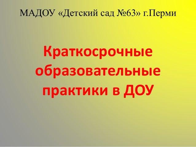 МАДОУ «Детский сад №63» г.Перми Краткосрочные образовательные практики в ДОУ