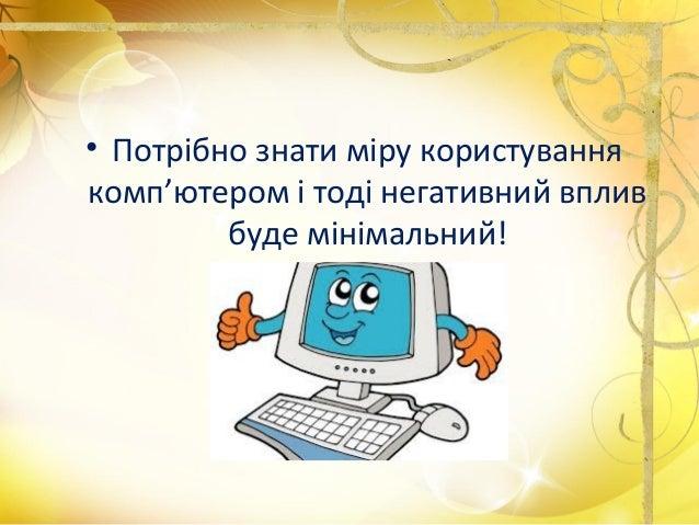 • Потрібно знати міру користування комп'ютером і тоді негативний вплив буде мінімальний!