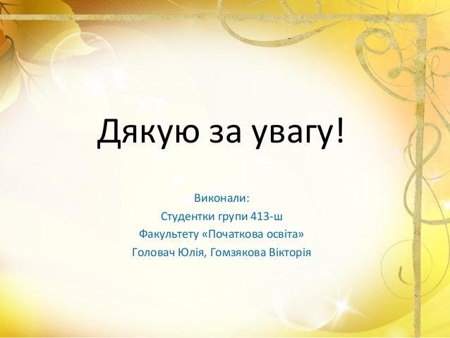 Дякую за увагу! Виконали: Студентки групи 413-ш Факультету «Початкова освіта» Головач Юлія, Гомзякова Вікторія