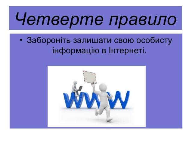 Четверте правило • Забороніть залишати свою особисту інформацію в Інтернеті.